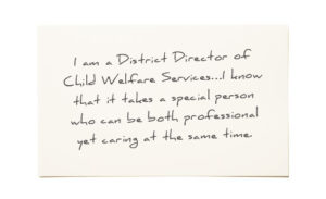 Testimonial: I am a District Director of Child Welfare Services...I know that it takes a special person who can be both professional yet caring at the same time.