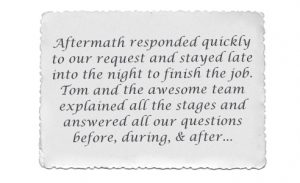 Testimonial: Aftermath responded quickly to our request and stayed late into the night to finish the job. Tom and the awesome team explained all the stages and answered all of our questions before, during and after...