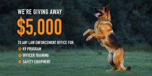 We're giving away $5000 to any law enforcement office for: k9 program, officer training and safety equipment.