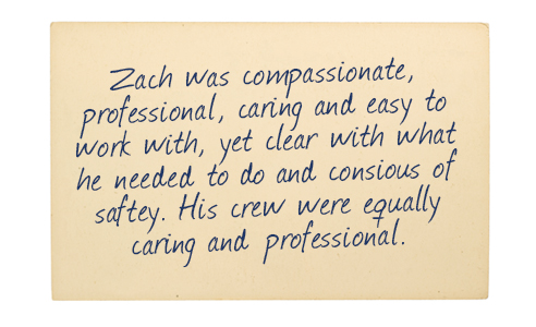Testimonial: Zach was compassionate, professional, caring and easy to work with, yet clear with what he needed to do and conscious of safety. His crew were equally caring and professional.