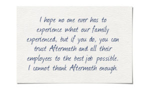 Testimonial: I hope no one ever had to experience what our family experienced, but if you do, you can trust Aftermath and all their employees to do the best job possible. I cannot thank Aftermath enough.