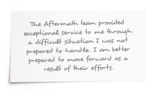 Testimonial: The Aftermath team provided exceptional service to me through a difficult situation I was not prepared to handle. I am better prepared to move forward as a result of their efforts.