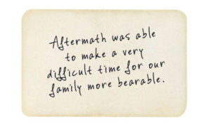 Testimonial: Aftermath was able to make a very difficult time for our family more bearable.