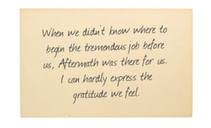 Testimonial: When we didn't know where to begin the tremendous job before us, Aftermath was there for us. I can hardly express the gratitude we feel.