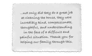 Testimonial: ...not only did they do a great job at cleaning the house, they were incredibly kind, compassionate, thoughtful and understanding in the face of a difficult situation. Thank you for helping our family through this.
